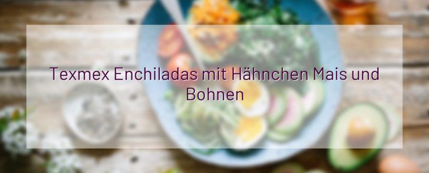 Texmex Enchiladas mit Hähnchen Mais und Bohnen